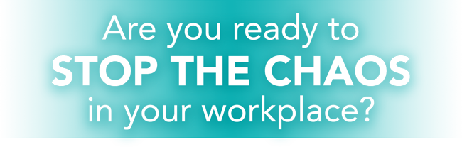 Are You Ready to STOP THE CHAOS in Your Workplace?