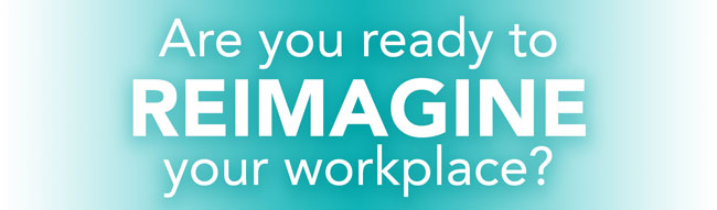 Are You Ready to REIMAGINE Your Workplace?